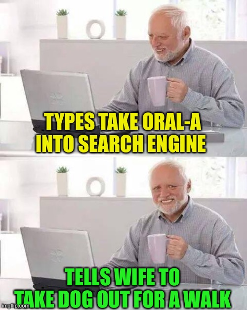 Hide the Pain Harold Meme | TYPES TAKE ORAL-A INTO SEARCH ENGINE TELLS WIFE TO TAKE DOG OUT FOR A WALK | image tagged in memes,hide the pain harold | made w/ Imgflip meme maker