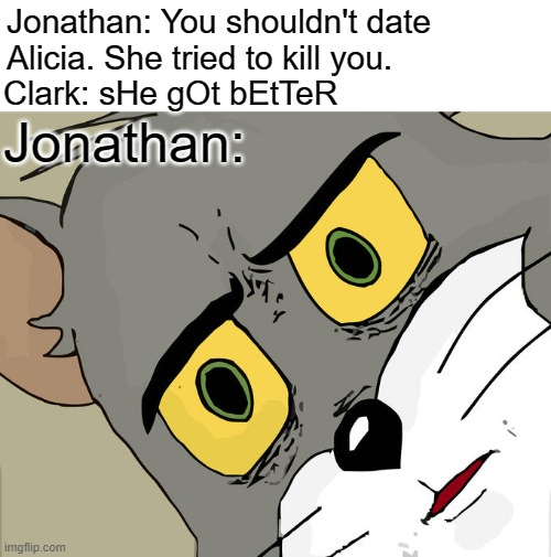 Claricia made no sense |  Jonathan: You shouldn't date Alicia. She tried to kill you. Clark: sHe gOt bEtTeR; Jonathan: | image tagged in memes,unsettled tom,smallville,clark kent,alicia,jonathan kent | made w/ Imgflip meme maker
