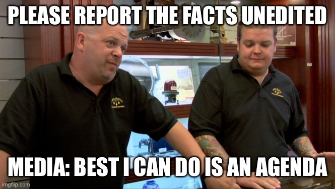 News |  PLEASE REPORT THE FACTS UNEDITED; MEDIA: BEST I CAN DO IS AN AGENDA | image tagged in pawn stars best i can do | made w/ Imgflip meme maker