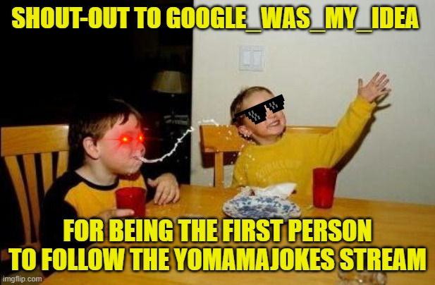 Yo Momma So Fat |  SHOUT-OUT TO GOOGLE_WAS_MY_IDEA; FOR BEING THE FIRST PERSON TO FOLLOW THE YOMAMAJOKES STREAM | image tagged in yo momma so fat | made w/ Imgflip meme maker