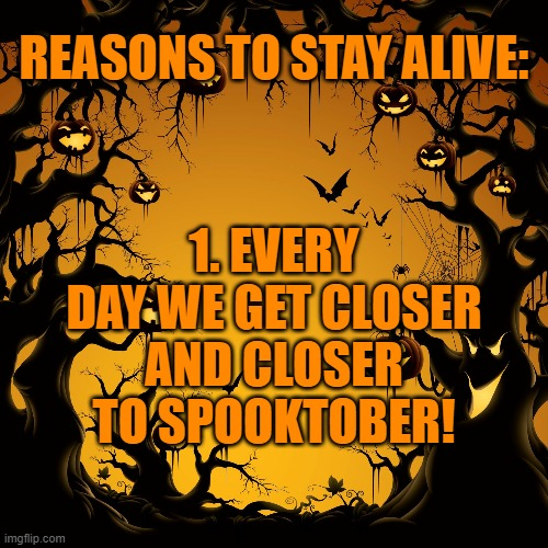 Halloween  |  REASONS TO STAY ALIVE:; 1. EVERY DAY WE GET CLOSER AND CLOSER TO SPOOKTOBER! | image tagged in halloween | made w/ Imgflip meme maker