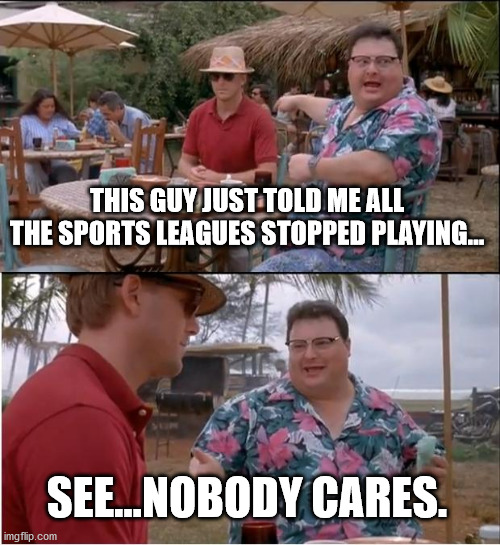 The honest truth is that someone did tell me this today. I hadn't even noticed...lol! Could not care less... |  THIS GUY JUST TOLD ME ALL THE SPORTS LEAGUES STOPPED PLAYING... SEE...NOBODY CARES. | image tagged in memes,see nobody cares,sports,nobody cares,waste of time | made w/ Imgflip meme maker