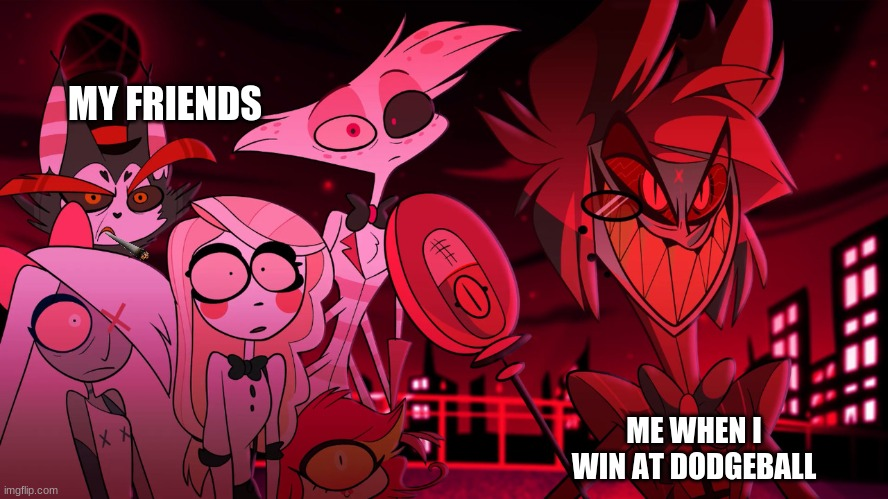 Alastor Hazbin Hotel |  MY FRIENDS; ME WHEN I WIN AT DODGEBALL | image tagged in alastor hazbin hotel | made w/ Imgflip meme maker