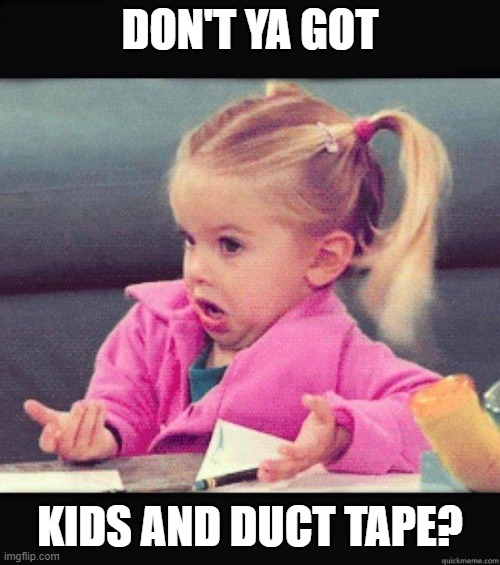 Solutions |  DON'T YA GOT; KIDS AND DUCT TAPE? | image tagged in dafuq girl,solutions,funny,duct tape,fix,reactions | made w/ Imgflip meme maker