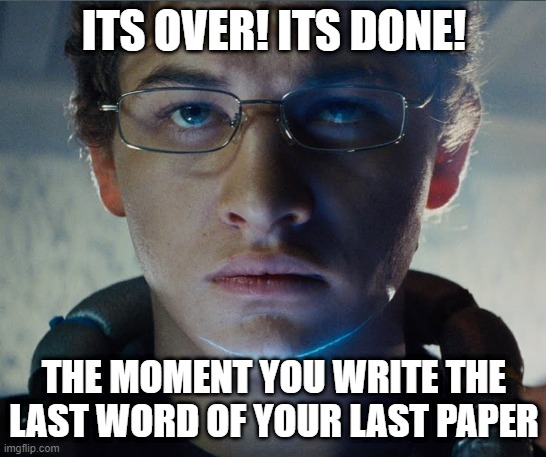 Exams are Over! - memer.iot |  ITS OVER! ITS DONE! THE MOMENT YOU WRITE THE LAST WORD OF YOUR LAST PAPER | image tagged in exams,exam,games,movies,study,funny meme | made w/ Imgflip meme maker