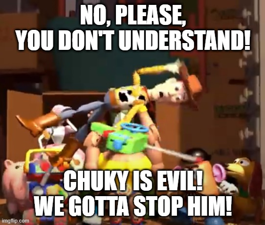 NO, PLEASE, YOU DON'T UNDERSTAND! CHUKY IS EVIL! WE GOTTA STOP HIM! | image tagged in no please you don't understand | made w/ Imgflip meme maker