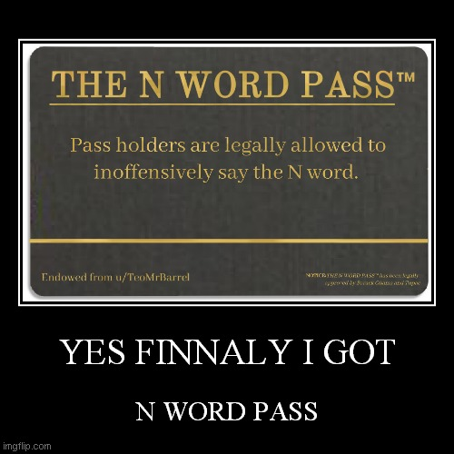 N WORD AGAIN | YES FINNALY I GOT | N WORD PASS | image tagged in demotivationals | made w/ Imgflip demotivational maker