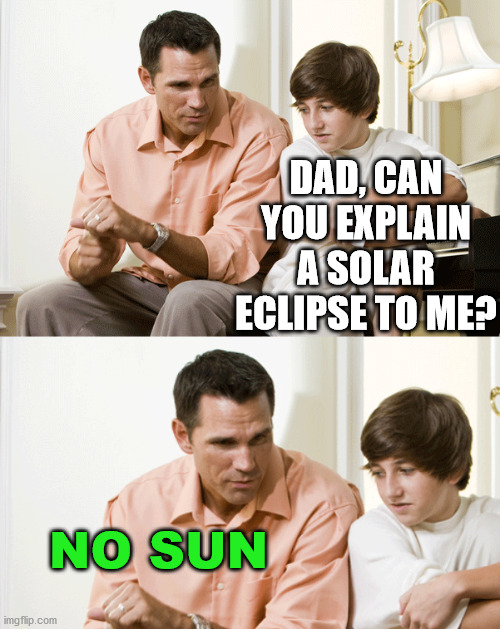 Dad joke. |  DAD, CAN YOU EXPLAIN A SOLAR ECLIPSE TO ME? NO SUN | image tagged in dad talks to son,dad joke | made w/ Imgflip meme maker