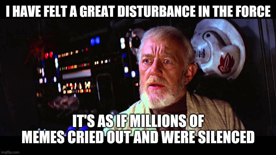 Any questions |  I HAVE FELT A GREAT DISTURBANCE IN THE FORCE; IT'S AS IF MILLIONS OF MEMES CRIED OUT AND WERE SILENCED | image tagged in i felt a great disturbance in the force | made w/ Imgflip meme maker