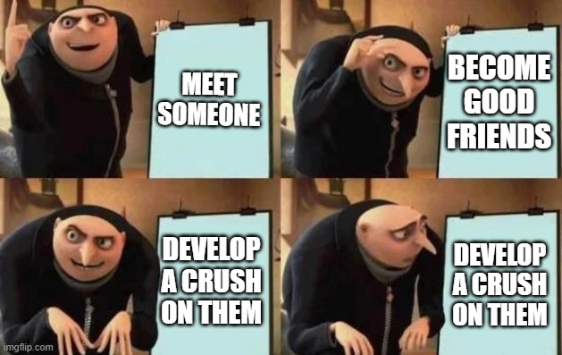 Hate it when this happens |  MEET SOMEONE; BECOME GOOD FRIENDS; DEVELOP A CRUSH ON THEM; DEVELOP A CRUSH ON THEM | image tagged in gru's plan | made w/ Imgflip meme maker