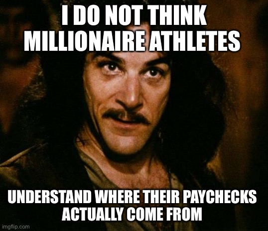 Inigo Montoya |  I DO NOT THINK MILLIONAIRE ATHLETES; UNDERSTAND WHERE THEIR PAYCHECKS  ACTUALLY COME FROM | image tagged in memes,inigo montoya | made w/ Imgflip meme maker