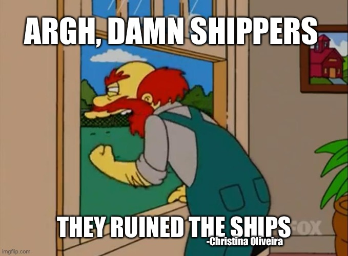 Damn shippers |  ARGH, DAMN SHIPPERS; THEY RUINED THE SHIPS; -Christina Oliveira | image tagged in relationships,anime,manga,fandoms,fandom,toxic | made w/ Imgflip meme maker