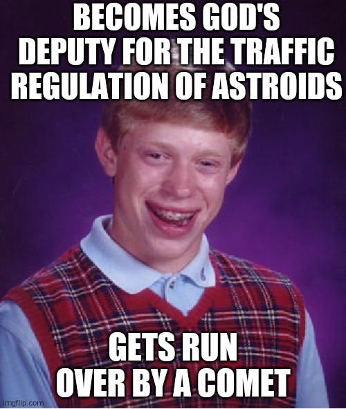 Bad Luck Brian |  BECOMES GOD'S DEPUTY FOR THE TRAFFIC REGULATION OF ASTROIDS; GETS RUN OVER BY A COMET | image tagged in memes,bad luck brian | made w/ Imgflip meme maker