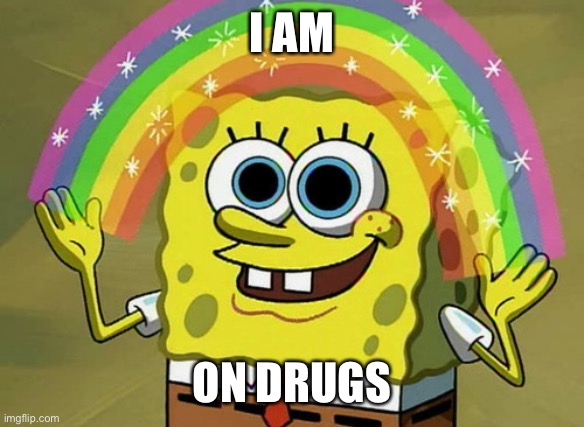 Imagination Spongebob Meme |  I AM; ON DRUGS | image tagged in memes,imagination spongebob | made w/ Imgflip meme maker