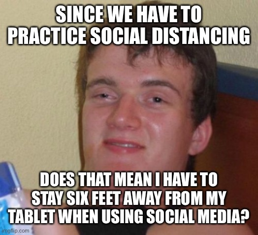 10 Guy |  SINCE WE HAVE TO PRACTICE SOCIAL DISTANCING; DOES THAT MEAN I HAVE TO STAY SIX FEET AWAY FROM MY TABLET WHEN USING SOCIAL MEDIA? | image tagged in memes,10 guy | made w/ Imgflip meme maker