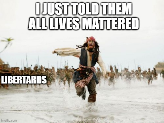 ALM BLM |  I JUST TOLD THEM ALL LIVES MATTERED; LIBERTARDS | image tagged in memes,jack sparrow being chased | made w/ Imgflip meme maker