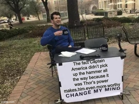 Change My Mind |  The fact Captain America didn't pick up the hammer all the way because it was Thor's power makes him even more worthy | image tagged in memes,change my mind,avengers | made w/ Imgflip meme maker
