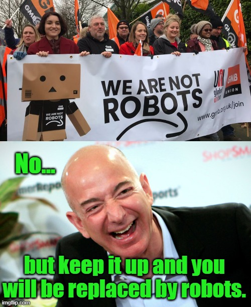 Nobody is forcing you to work there. |  No... but keep it up and you will be replaced by robots. | image tagged in jeff bezos laughing,communists,liberals,supply and demand,amazon,protest | made w/ Imgflip meme maker