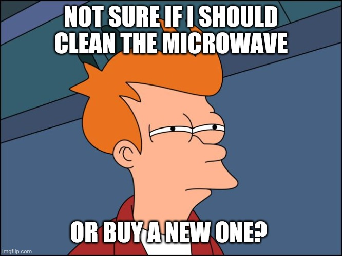 Frycrowave |  NOT SURE IF I SHOULD CLEAN THE MICROWAVE; OR BUY A NEW ONE? | image tagged in not sure if high res,microwave,cleaning | made w/ Imgflip meme maker