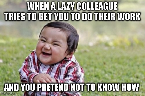 Lazy colleague |  WHEN A LAZY COLLEAGUE TRIES TO GET YOU TO DO THEIR WORK; AND YOU PRETEND NOT TO KNOW HOW | image tagged in memes,evil toddler,work,lazy,lazy colleague,lazy co-worker | made w/ Imgflip meme maker
