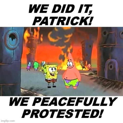 SpongeBob's Big Lie |  WE DID IT,  PATRICK! WE PEACEFULLY PROTESTED! | image tagged in blm,riots,antifa,democrats | made w/ Imgflip meme maker