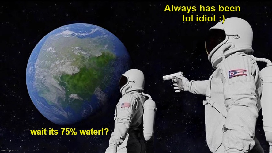My always has been meme hopefully i made you laugh :D |  Always has been  lol idiot :); wait its 75% water!? | image tagged in always has been,funny,funny memes,funny meme,fun,memes | made w/ Imgflip meme maker
