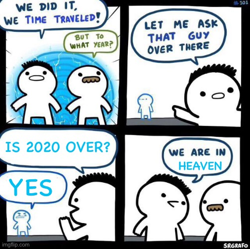 Yay it's over! |  IS 2020 OVER? HEAVEN; YES | image tagged in we did it we time traveled,2020 sucks,heaven,thank god | made w/ Imgflip meme maker