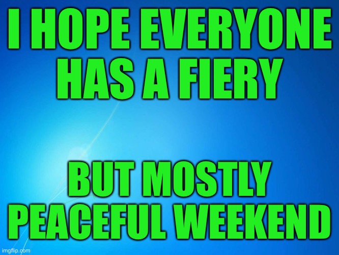 Have a good weekend! |  I HOPE EVERYONE HAS A FIERY; BUT MOSTLY PEACEFUL WEEKEND | image tagged in blank blue,saturday,sunday,funny,memes | made w/ Imgflip meme maker