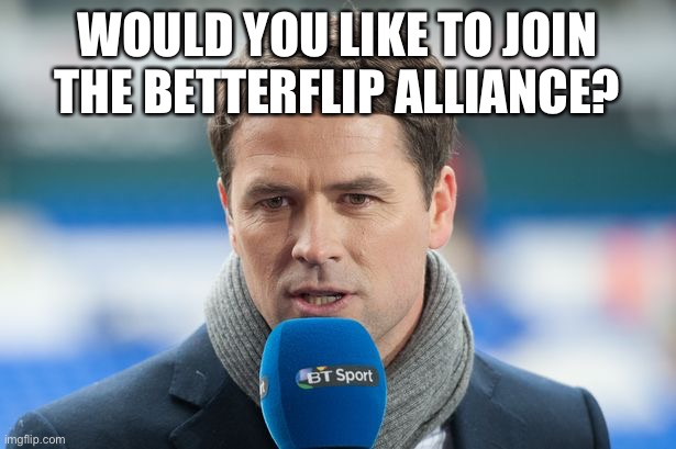It's a pledge which is against toxicity and other sh*t |  WOULD YOU LIKE TO JOIN THE BETTERFLIP ALLIANCE? | image tagged in michael owen insights | made w/ Imgflip meme maker