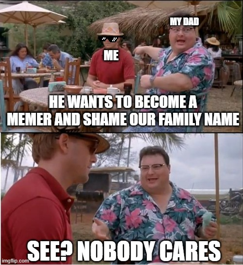 See Nobody Cares |  MY DAD; ME; HE WANTS TO BECOME A MEMER AND SHAME OUR FAMILY NAME; SEE? NOBODY CARES | image tagged in memes,see nobody cares | made w/ Imgflip meme maker