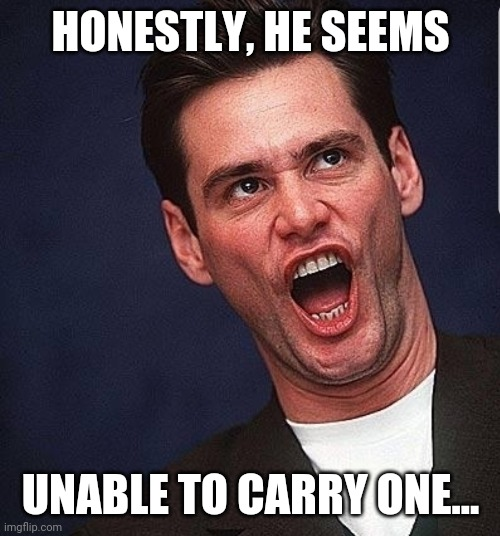 Jim Carry  | HONESTLY, HE SEEMS UNABLE TO CARRY ONE... | image tagged in jim carry | made w/ Imgflip meme maker