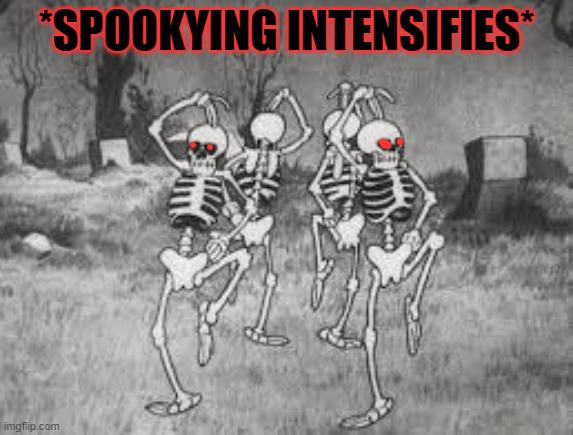 Spooky Scary... |  *SPOOKYING INTENSIFIES* | image tagged in spooky scary | made w/ Imgflip meme maker
