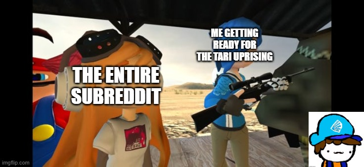 Tari Uprising |  ME GETTING READY FOR THE TARI UPRISING; THE ENTIRE SUBREDDIT | image tagged in smg4 | made w/ Imgflip meme maker