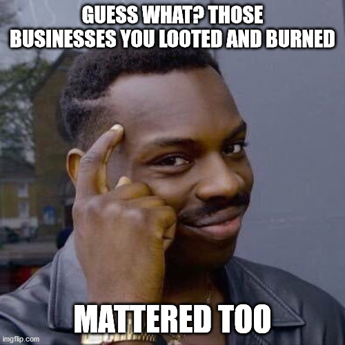 It all matteres |  GUESS WHAT? THOSE BUSINESSES YOU LOOTED AND BURNED; MATTERED TOO | image tagged in thinking black guy | made w/ Imgflip meme maker