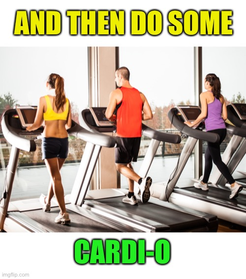 Treadmill | AND THEN DO SOME CARDI-O | image tagged in treadmill | made w/ Imgflip meme maker