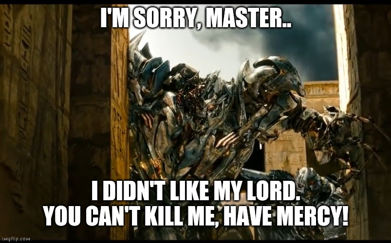 Megatron FAILED THEEE FALLEN! NICE TRY, MEGATRON!... |  I'M SORRY, MASTER.. I DIDN'T LIKE MY LORD. YOU CAN'T KILL ME, HAVE MERCY! | image tagged in megaton and starscream looking around the corner,transformers,megatron,starscream | made w/ Imgflip meme maker