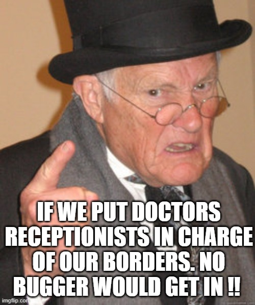 Back In My Day |  IF WE PUT DOCTORS RECEPTIONISTS IN CHARGE OF OUR BORDERS. NO BUGGER WOULD GET IN !! | image tagged in memes,back in my day | made w/ Imgflip meme maker