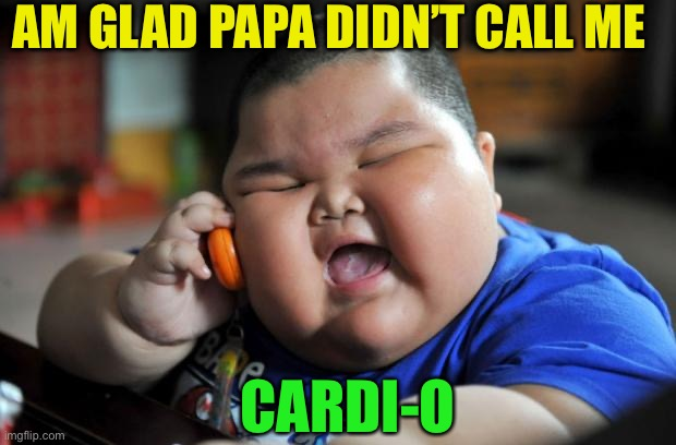 Fat Asian Kid | AM GLAD PAPA DIDN'T CALL ME CARDI-O | image tagged in fat asian kid | made w/ Imgflip meme maker