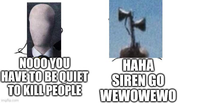 nooo haha go brrr |  HAHA SIREN GO WEWOWEWO; NOOO YOU HAVE TO BE QUIET TO KILL PEOPLE | image tagged in nooo haha go brrr,slenderman,ancient siren head,siren head | made w/ Imgflip meme maker