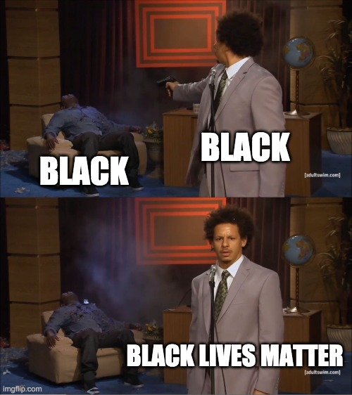 Black Lives Matter |  BLACK; BLACK; BLACK LIVES MATTER | image tagged in who killed hannibal,black on black,crime,blm | made w/ Imgflip meme maker