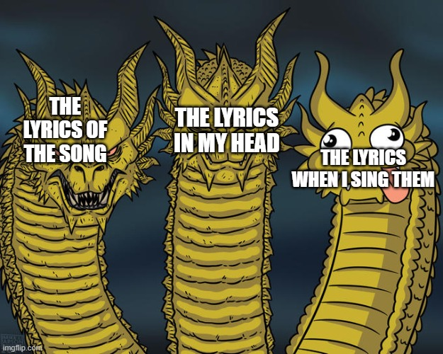 I suck at singing. |  THE LYRICS IN MY HEAD; THE LYRICS OF THE SONG; THE LYRICS WHEN I SING THEM | image tagged in three-headed dragon,meme,dank,dank meme,funny,funny meme | made w/ Imgflip meme maker