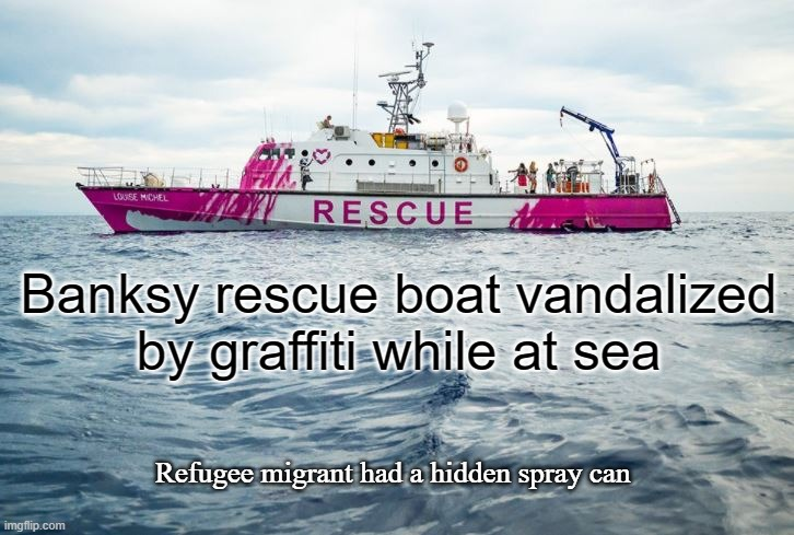 Banksy Rescue Boat |  Banksy rescue boat vandalized by graffiti while at sea; Refugee migrant had a hidden spray can | image tagged in banksy,migrants,rescue,graffiti,counter culture | made w/ Imgflip meme maker
