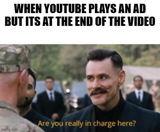 trash title |  WHEN YOUTUBE PLAYS AN AD BUT ITS AT THE END OF THE VIDEO | image tagged in robotnik are you really in charge here,meme,funny,dank,funny meme,dank meme | made w/ Imgflip meme maker