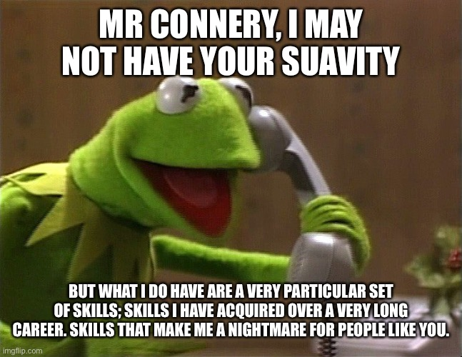 calling kermit | MR CONNERY, I MAY NOT HAVE YOUR SUAVITY BUT WHAT I DO HAVE ARE A VERY PARTICULAR SET OF SKILLS; SKILLS I HAVE ACQUIRED OVER A VERY LONG CARE | image tagged in calling kermit | made w/ Imgflip meme maker