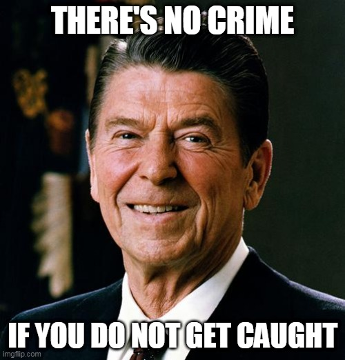 Crime |  THERE'S NO CRIME; IF YOU DO NOT GET CAUGHT | image tagged in ronald reagan,crime,sabaton,we burn,politics,iran-contra affair | made w/ Imgflip meme maker