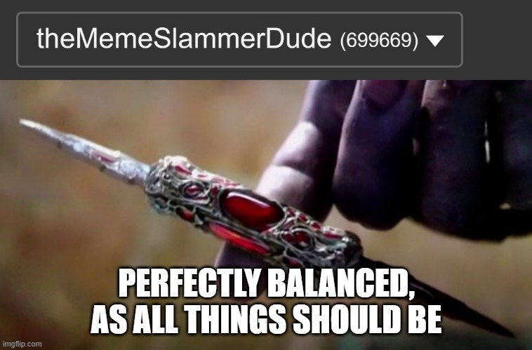 69, 96, and 69, or 699 & 669 |  PERFECTLY BALANCED, AS ALL THINGS SHOULD BE | image tagged in thanos perfectly balanced,memes,funny,perfection,69 | made w/ Imgflip meme maker