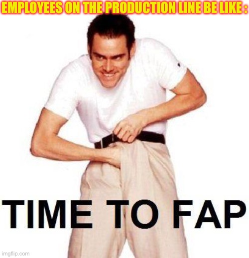 Time To Fap Meme | EMPLOYEES ON THE PRODUCTION LINE BE LIKE : | image tagged in memes,time to fap | made w/ Imgflip meme maker