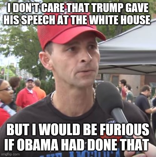 50% of the trumptards are just as stupid as the other 50% |  I DON'T CARE THAT TRUMP GAVE HIS SPEECH AT THE WHITE HOUSE; BUT I WOULD BE FURIOUS IF OBAMA HAD DONE THAT | image tagged in memes,trump supporters,cult,blind,hypocrites,scumbag republicans | made w/ Imgflip meme maker
