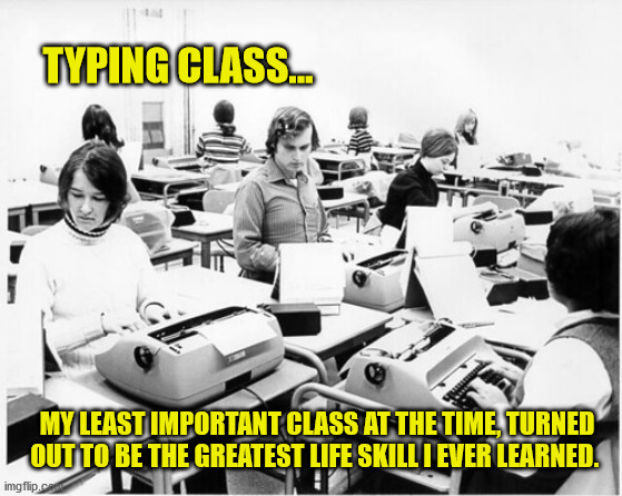 What's a home computer? |  TYPING CLASS... MY LEAST IMPORTANT CLASS AT THE TIME, TURNED OUT TO BE THE GREATEST LIFE SKILL I EVER LEARNED. | image tagged in funny memes,typing,computer guy | made w/ Imgflip meme maker