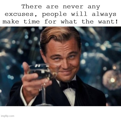 There are never any excuses, people will always make time for what the want! | image tagged in people make time for what they want | made w/ Imgflip meme maker